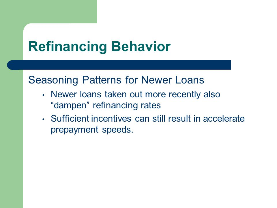 Refinancing Behavior Seasoning Patterns for Newer Loans Newer loans taken out more recently also dampen refinancing rates Sufficient incentives can still result in accelerate prepayment speeds.
