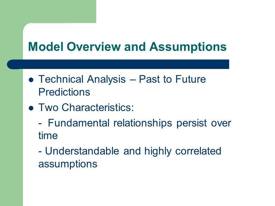 Model Overview and Assumptions Technical Analysis – Past to Future Predictions Two Characteristics: - Fundamental relationships persist over time - Understandable and highly correlated assumptions
