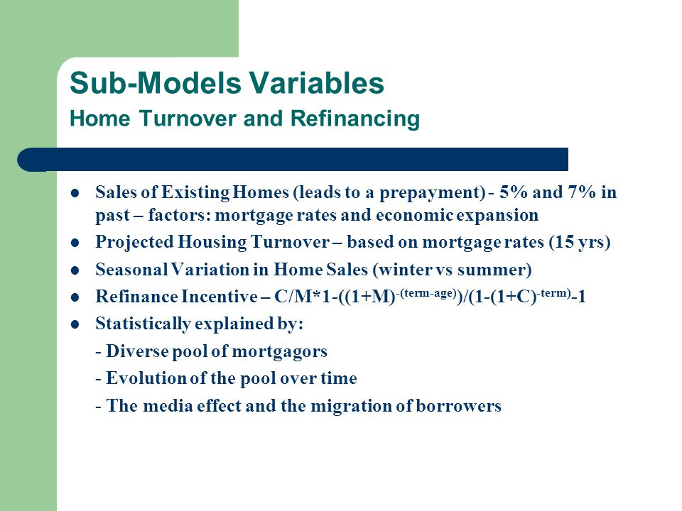 Sub-Models Variables Home Turnover and Refinancing Sales of Existing Homes (leads to a prepayment) - 5% and 7% in past – factors: mortgage rates and economic expansion Projected Housing Turnover – based on mortgage rates (15 yrs) Seasonal Variation in Home Sales (winter vs summer) Refinance Incentive – C/M*1-((1+M) -(term-age) )/(1-(1+C) -term) -1 Statistically explained by: - Diverse pool of mortgagors - Evolution of the pool over time - The media effect and the migration of borrowers