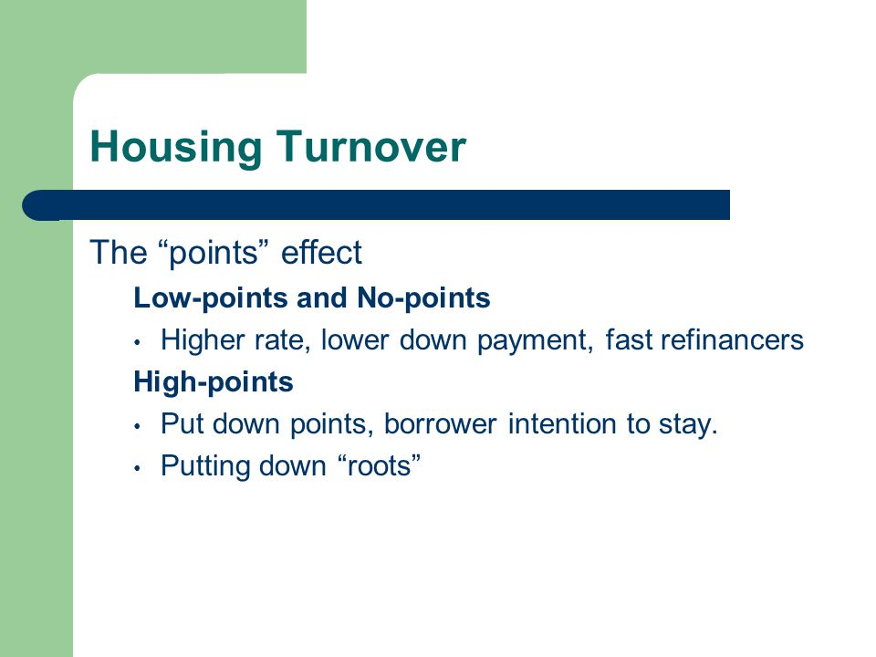 Housing Turnover The points effect Low-points and No-points Higher rate, lower down payment, fast refinancers High-points Put down points, borrower intention to stay.