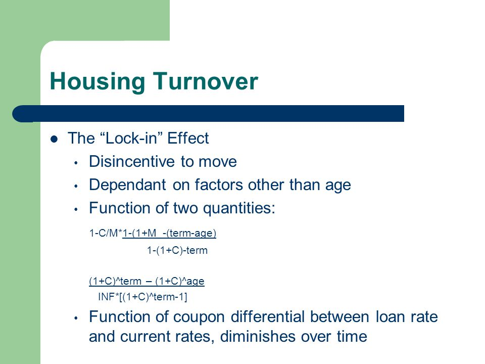 Housing Turnover The Lock-in Effect Disincentive to move Dependant on factors other than age Function of two quantities: 1-C/M*1-(1+M_-(term-age) 1-(1+C)-term (1+C)^term – (1+C)^age INF*[(1+C)^term-1] Function of coupon differential between loan rate and current rates, diminishes over time