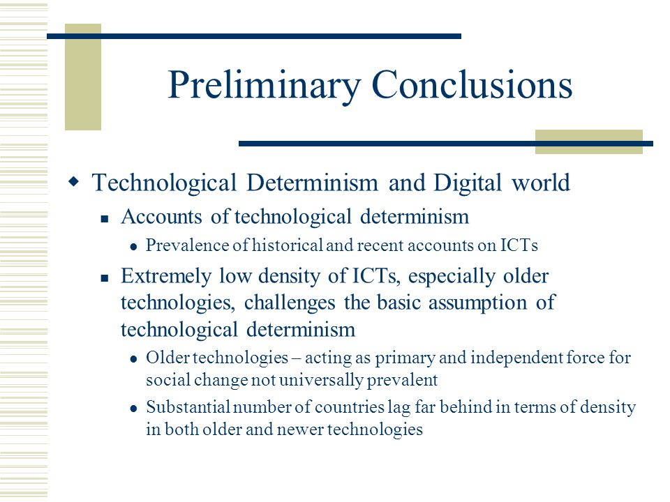 Preliminary Conclusions  Technological Determinism and Digital world Accounts of technological determinism Prevalence of historical and recent accounts on ICTs Extremely low density of ICTs, especially older technologies, challenges the basic assumption of technological determinism Older technologies – acting as primary and independent force for social change not universally prevalent Substantial number of countries lag far behind in terms of density in both older and newer technologies