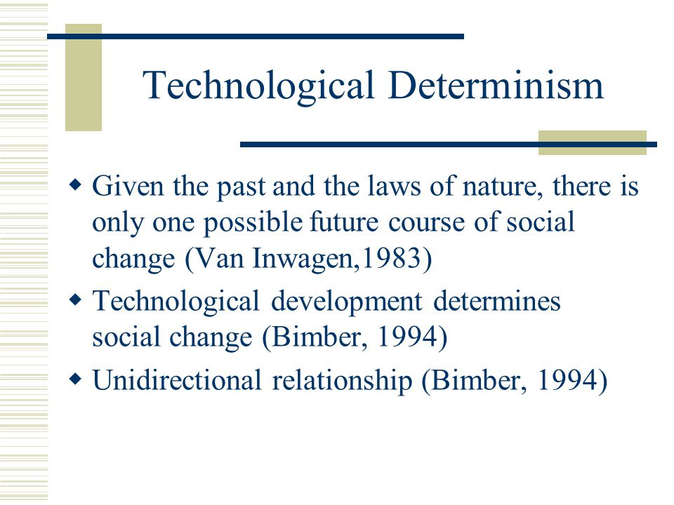 Technological Determinism  Given the past and the laws of nature, there is only one possible future course of social change (Van Inwagen,1983)  Technological development determines social change (Bimber, 1994)  Unidirectional relationship (Bimber, 1994)