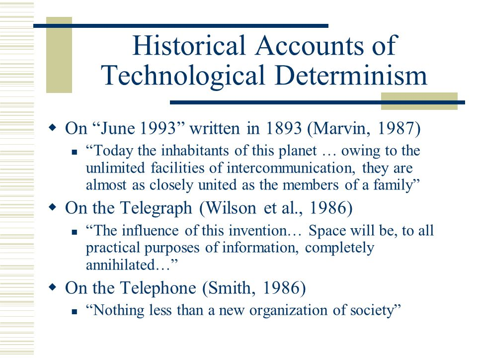 Historical Accounts of Technological Determinism  On June 1993 written in 1893 (Marvin, 1987) Today the inhabitants of this planet … owing to the unlimited facilities of intercommunication, they are almost as closely united as the members of a family  On the Telegraph (Wilson et al., 1986) The influence of this invention… Space will be, to all practical purposes of information, completely annihilated…  On the Telephone (Smith, 1986) Nothing less than a new organization of society