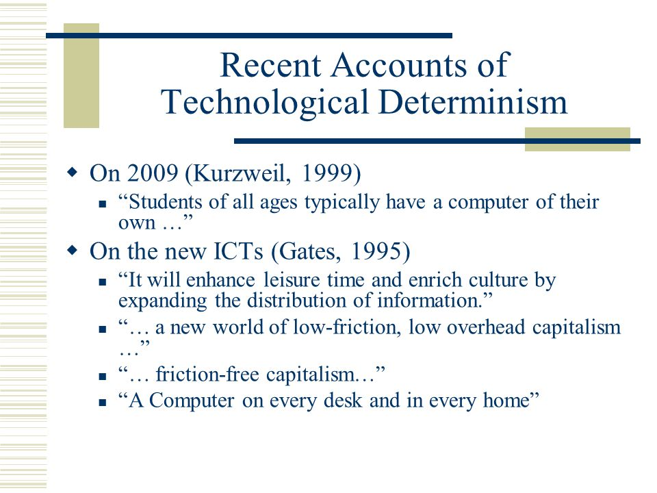 Recent Accounts of Technological Determinism  On 2009 (Kurzweil, 1999) Students of all ages typically have a computer of their own …  On the new ICTs (Gates, 1995) It will enhance leisure time and enrich culture by expanding the distribution of information. … a new world of low-friction, low overhead capitalism … … friction-free capitalism… A Computer on every desk and in every home