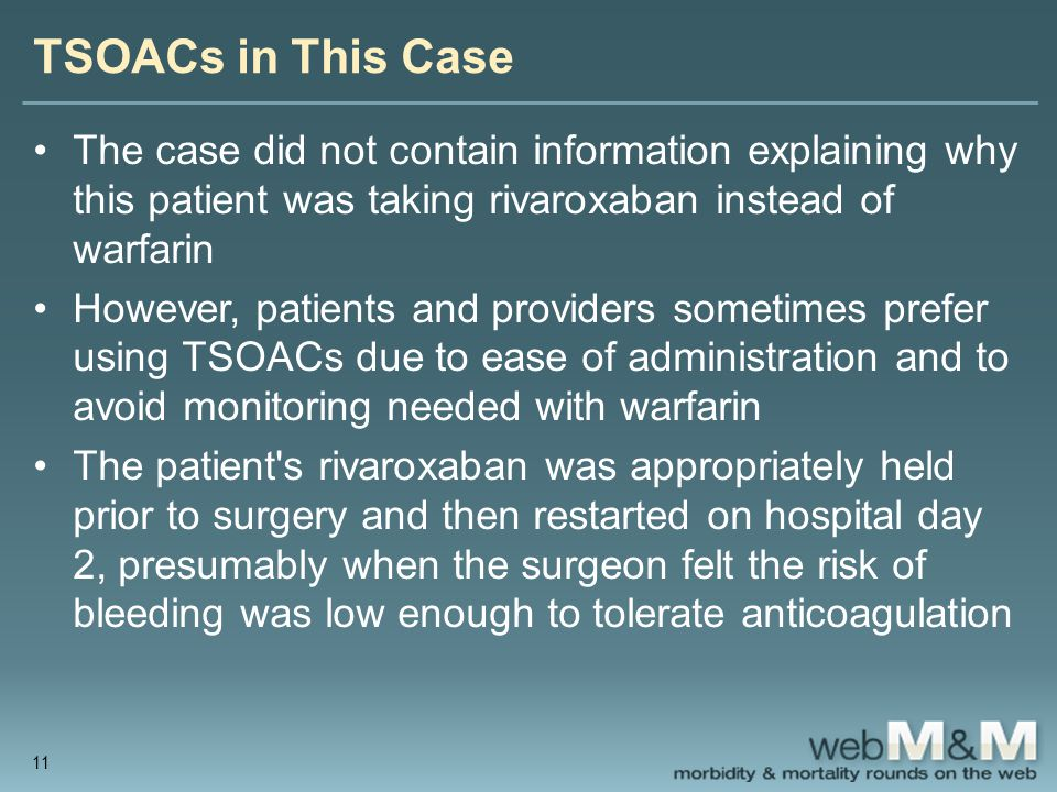 TSOACs in This Case The case did not contain information explaining why this patient was taking rivaroxaban instead of warfarin However, patients and providers sometimes prefer using TSOACs due to ease of administration and to avoid monitoring needed with warfarin The patient s rivaroxaban was appropriately held prior to surgery and then restarted on hospital day 2, presumably when the surgeon felt the risk of bleeding was low enough to tolerate anticoagulation 11