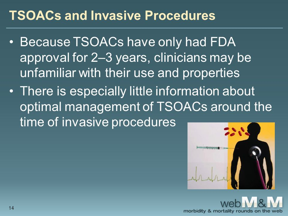 TSOACs and Invasive Procedures Because TSOACs have only had FDA approval for 2–3 years, clinicians may be unfamiliar with their use and properties There is especially little information about optimal management of TSOACs around the time of invasive procedures 14