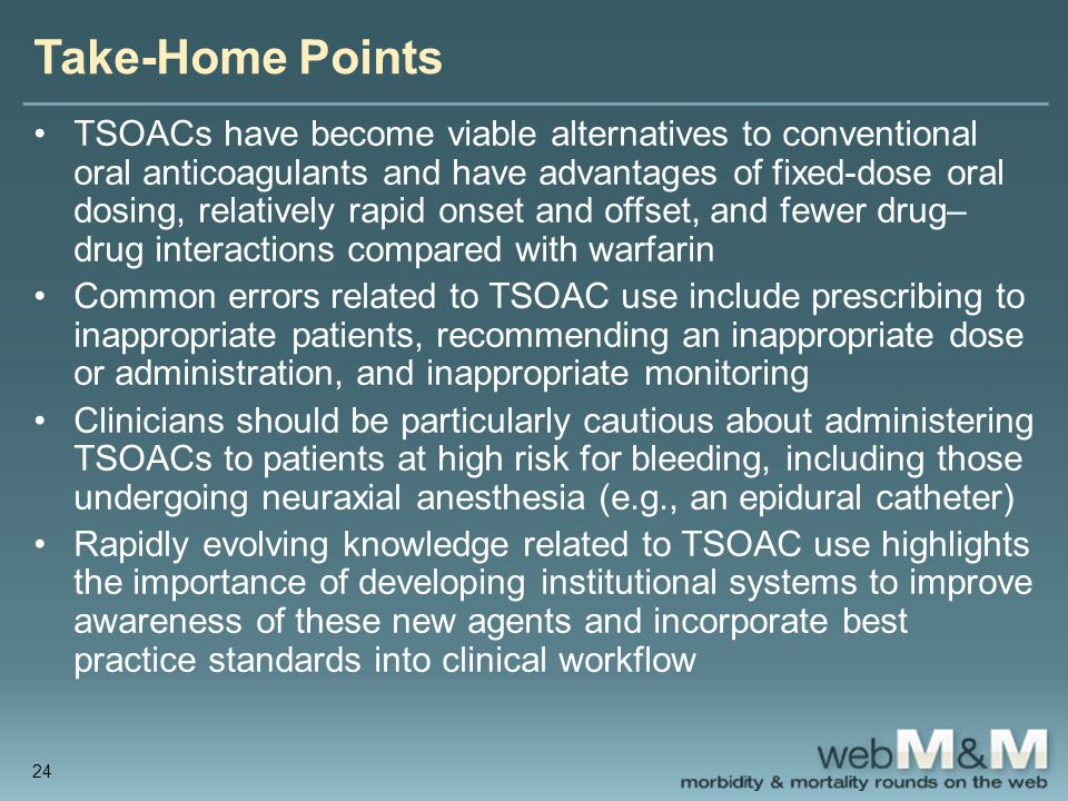 Take-Home Points TSOACs have become viable alternatives to conventional oral anticoagulants and have advantages of fixed-dose oral dosing, relatively rapid onset and offset, and fewer drug– drug interactions compared with warfarin Common errors related to TSOAC use include prescribing to inappropriate patients, recommending an inappropriate dose or administration, and inappropriate monitoring Clinicians should be particularly cautious about administering TSOACs to patients at high risk for bleeding, including those undergoing neuraxial anesthesia (e.g., an epidural catheter) Rapidly evolving knowledge related to TSOAC use highlights the importance of developing institutional systems to improve awareness of these new agents and incorporate best practice standards into clinical workflow 24