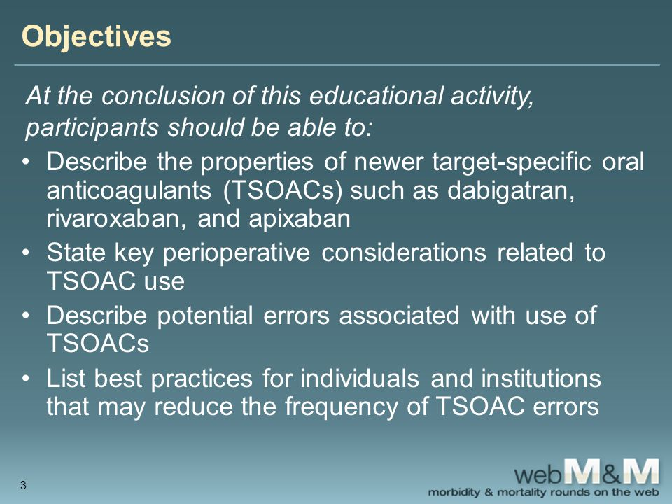 Objectives At the conclusion of this educational activity, participants should be able to: Describe the properties of newer target-specific oral anticoagulants (TSOACs) such as dabigatran, rivaroxaban, and apixaban State key perioperative considerations related to TSOAC use Describe potential errors associated with use of TSOACs List best practices for individuals and institutions that may reduce the frequency of TSOAC errors 3