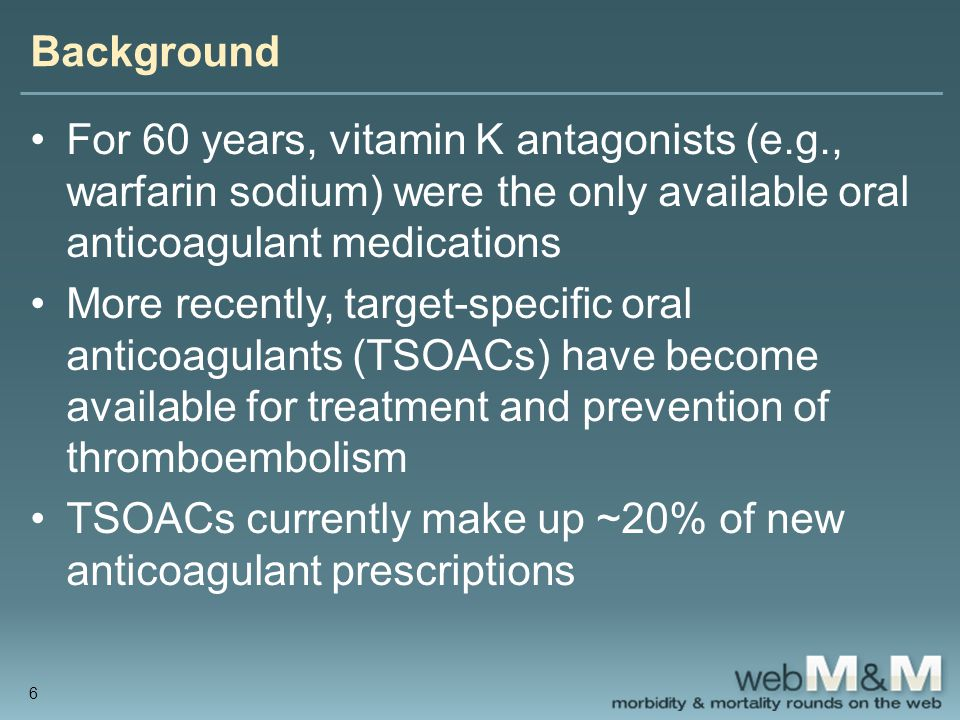 Background For 60 years, vitamin K antagonists (e.g., warfarin sodium) were the only available oral anticoagulant medications More recently, target-specific oral anticoagulants (TSOACs) have become available for treatment and prevention of thromboembolism TSOACs currently make up ~20% of new anticoagulant prescriptions 6