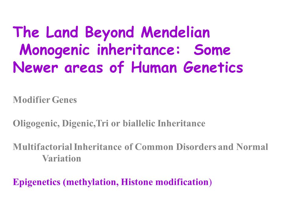 The Land Beyond Mendelian Monogenic inheritance: Some Newer areas of Human Genetics Modifier Genes Oligogenic, Digenic,Tri or biallelic Inheritance Multifactorial Inheritance of Common Disordersand Normal Variation Epigenetics (methylation, Histone modification)