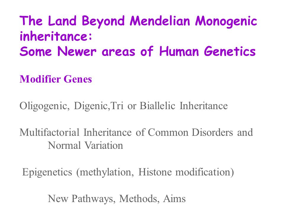 The Land Beyond Mendelian Monogenic inheritance: Some Newer areas of Human Genetics Modifier Genes Oligogenic, Digenic,Tri or Biallelic Inheritance Multifactorial Inheritance of Common Disorders and Normal Variation Epigenetics (methylation, Histone modification) New Pathways, Methods, Aims