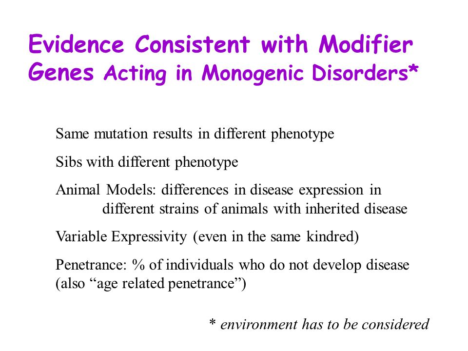 Evidence Consistent with Modifier Genes Acting in Monogenic Disorders* Same mutation results in different phenotype Sibs with different phenotype Animal Models: differences in disease expression in different strains of animals with inherited disease Variable Expressivity (even in the same kindred) Penetrance: % of individuals who do not develop disease (also age related penetrance ) * environment has to be considered
