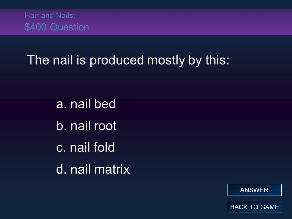 Hair and Nails: $400 Question The nail is produced mostly by this: a. nail bed b. nail root c. nail fold d. nail matrix BACK TO GAME ANSWER