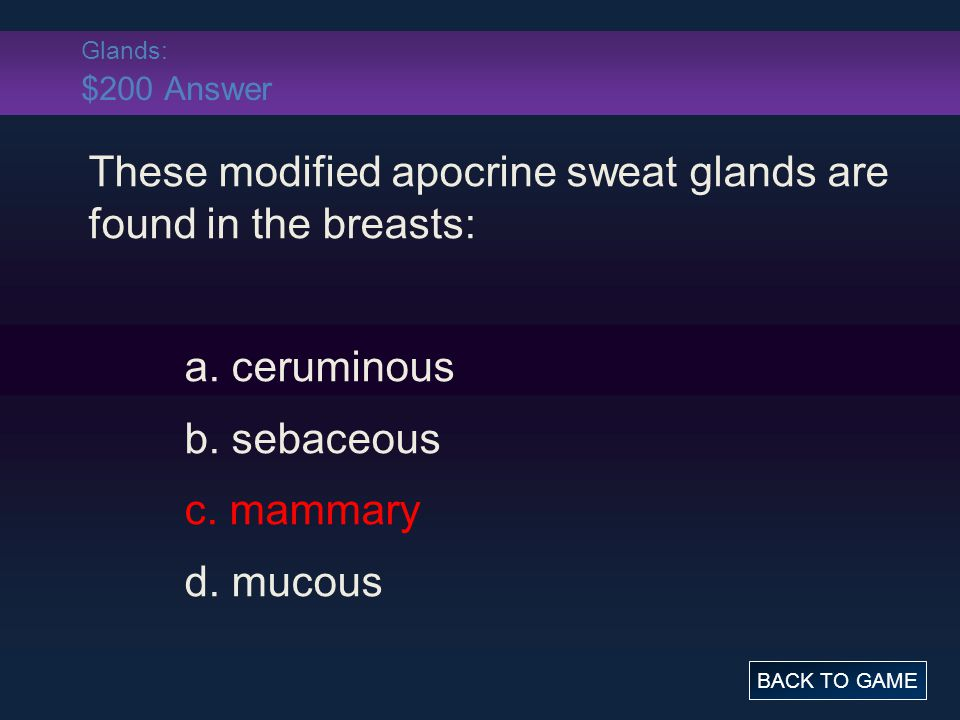 Glands: $200 Answer These modified apocrine sweat glands are found in the breasts: a. ceruminous b. sebaceous c. mammary d. mucous BACK TO GAME