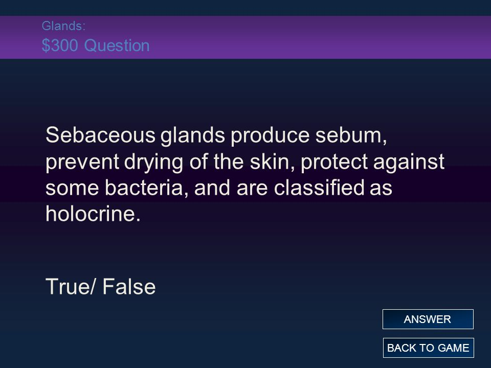 Glands: $300 Question Sebaceous glands produce sebum, prevent drying of the skin, protect against some bacteria, and are classified as holocrine. True