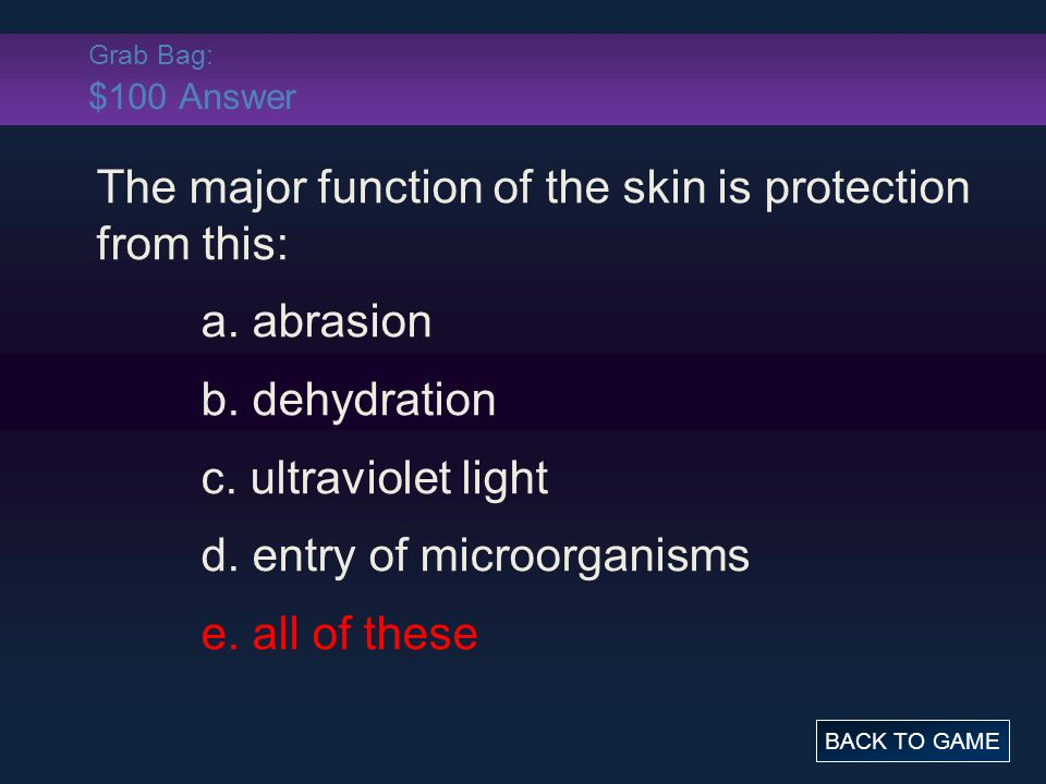 Grab Bag: $100 Answer The major function of the skin is protection from this: a. abrasion b. dehydration c. ultraviolet light d. entry of microorganis