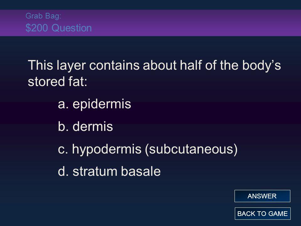 Grab Bag: $200 Question This layer contains about half of the body's stored fat: a. epidermis b. dermis c. hypodermis (subcutaneous) d. stratum basale