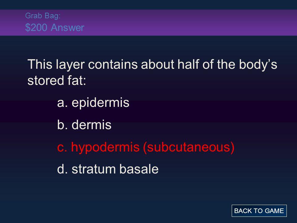Grab Bag: $200 Answer This layer contains about half of the body's stored fat: a. epidermis b. dermis c. hypodermis (subcutaneous) d. stratum basale B