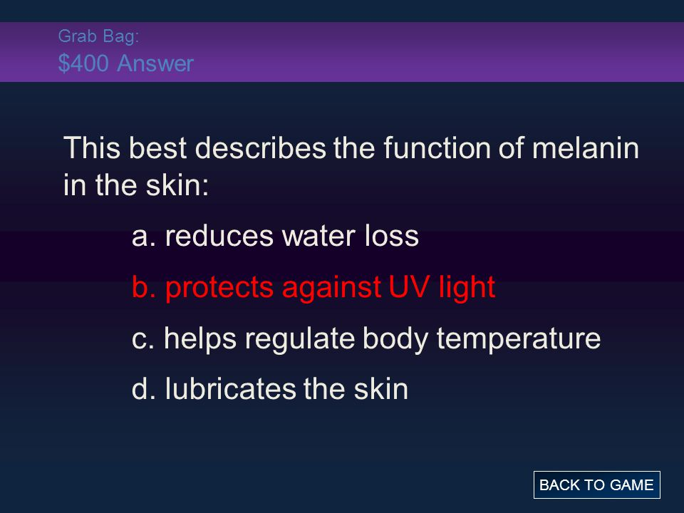 Grab Bag: $400 Answer This best describes the function of melanin in the skin: a. reduces water loss b. protects against UV light c. helps regulate bo