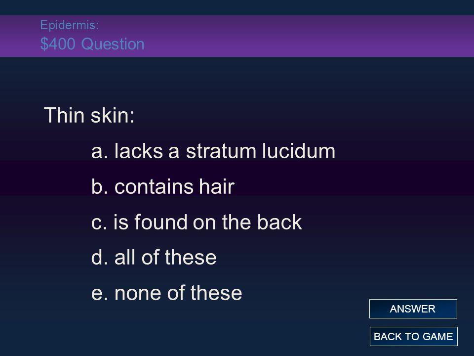 Epidermis: $400 Answer Thin skin: a.lacks a stratum lucidum b.