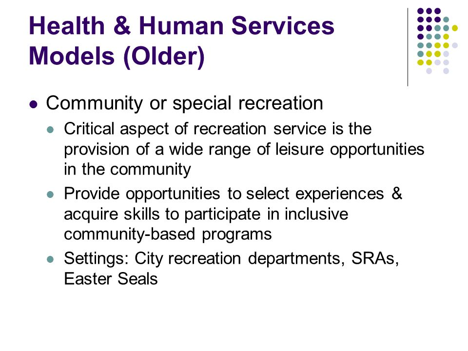 Health & Human Services Models (Older) Community or special recreation Critical aspect of recreation service is the provision of a wide range of leisure opportunities in the community Provide opportunities to select experiences & acquire skills to participate in inclusive community-based programs Settings: City recreation departments, SRAs, Easter Seals
