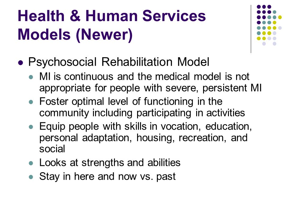 Health & Human Services Models (Newer) Psychosocial Rehabilitation Model MI is continuous and the medical model is not appropriate for people with sev