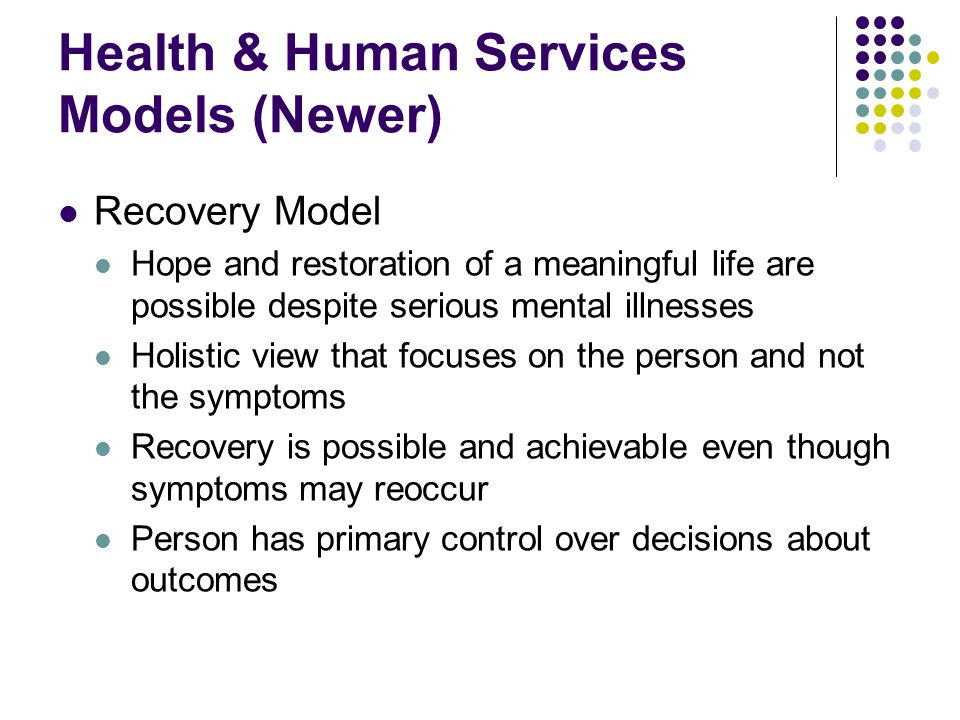 Health & Human Services Models (Newer) Recovery Model Hope and restoration of a meaningful life are possible despite serious mental illnesses Holistic