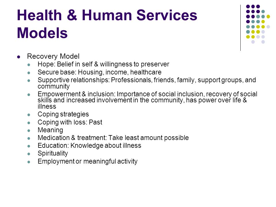 Health & Human Services Models Recovery Model Hope: Belief in self & willingness to preserver Secure base: Housing, income, healthcare Supportive relationships: Professionals, friends, family, support groups, and community Empowerment & inclusion: Importance of social inclusion, recovery of social skills and increased involvement in the community, has power over life & illness Coping strategies Coping with loss: Past Meaning Medication & treatment: Take least amount possible Education: Knowledge about illness Spirituality Employment or meaningful activity