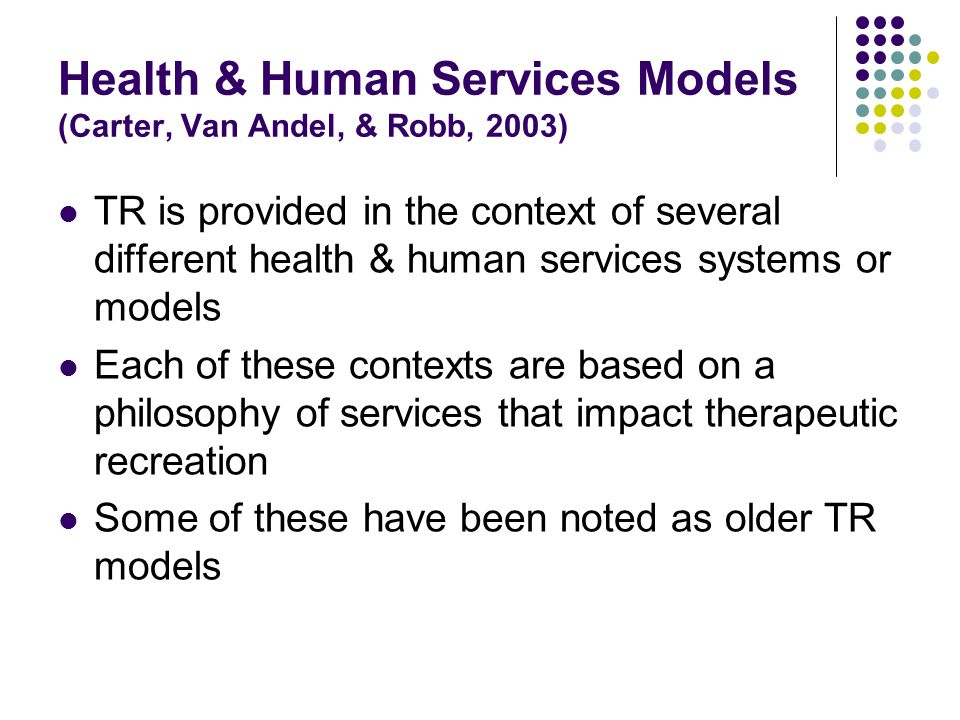 Health & Human Services Models (Carter, Van Andel, & Robb, 2003) TR is provided in the context of several different health & human services systems or models Each of these contexts are based on a philosophy of services that impact therapeutic recreation Some of these have been noted as older TR models