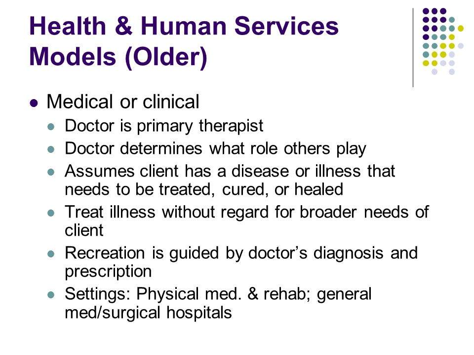 Health & Human Services Models (Older) Medical or clinical Doctor is primary therapist Doctor determines what role others play Assumes client has a disease or illness that needs to be treated, cured, or healed Treat illness without regard for broader needs of client Recreation is guided by doctor's diagnosis and prescription Settings: Physical med.