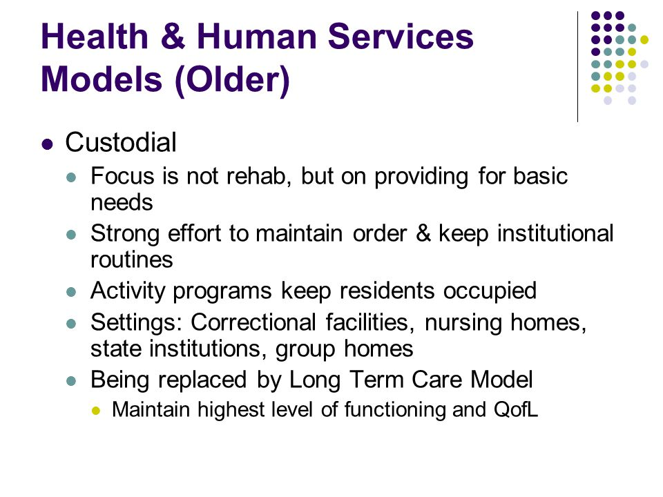 Health & Human Services Models (Older) Custodial Focus is not rehab, but on providing for basic needs Strong effort to maintain order & keep institutional routines Activity programs keep residents occupied Settings: Correctional facilities, nursing homes, state institutions, group homes Being replaced by Long Term Care Model Maintain highest level of functioning and QofL