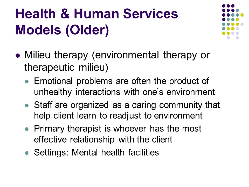 Health & Human Services Models (Older) Milieu therapy (environmental therapy or therapeutic milieu) Emotional problems are often the product of unheal