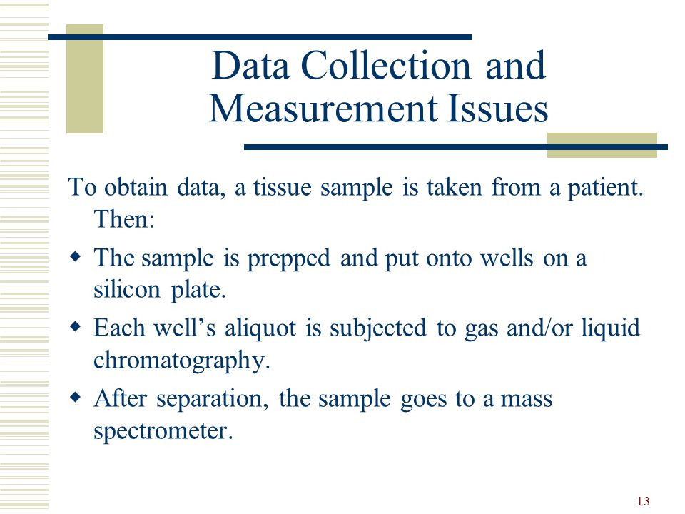 13 Data Collection and Measurement Issues To obtain data, a tissue sample is taken from a patient. Then:  The sample is prepped and put onto wells on