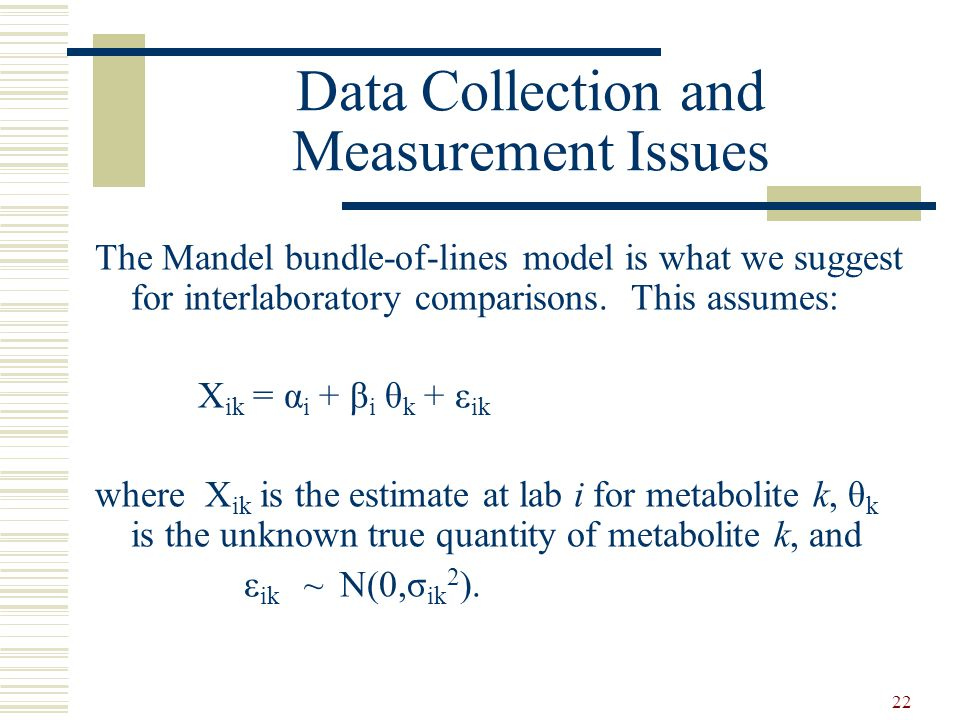 22 Data Collection and Measurement Issues The Mandel bundle-of-lines model is what we suggest for interlaboratory comparisons. This assumes: X ik = α