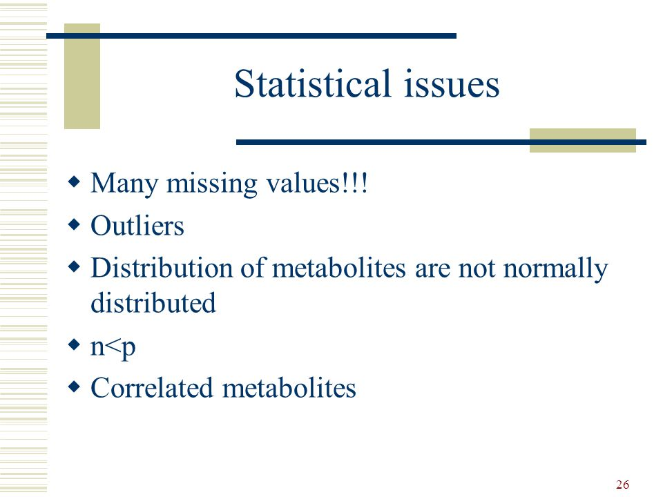 26 Statistical issues  Many missing values!!!  Outliers  Distribution of metabolites are not normally distributed  n<p  Correlated metabolites