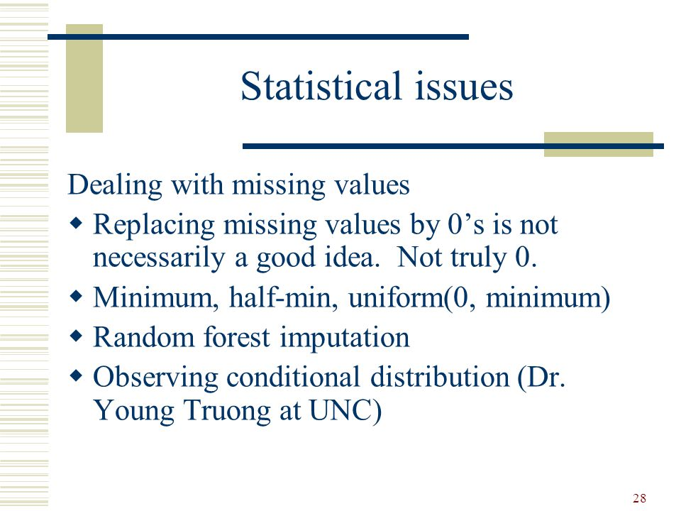 28 Statistical issues Dealing with missing values  Replacing missing values by 0's is not necessarily a good idea.