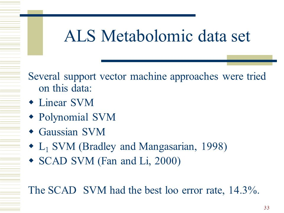 33 ALS Metabolomic data set Several support vector machine approaches were tried on this data:  Linear SVM  Polynomial SVM  Gaussian SVM  L 1 SVM (Bradley and Mangasarian, 1998)  SCAD SVM (Fan and Li, 2000) The SCAD SVM had the best loo error rate, 14.3%.