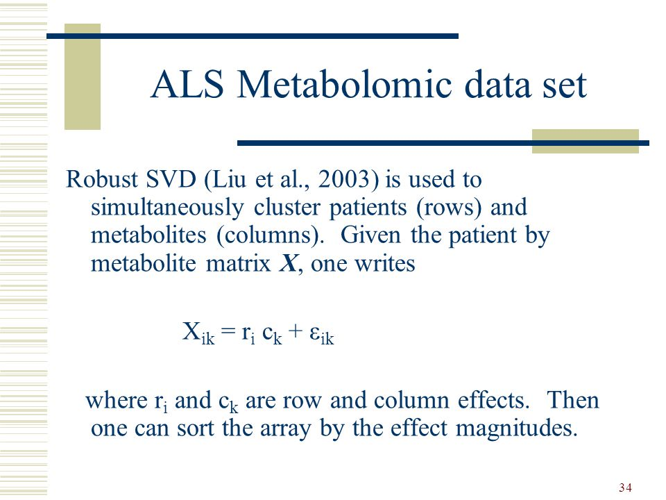 34 ALS Metabolomic data set Robust SVD (Liu et al., 2003) is used to simultaneously cluster patients (rows) and metabolites (columns). Given the patie