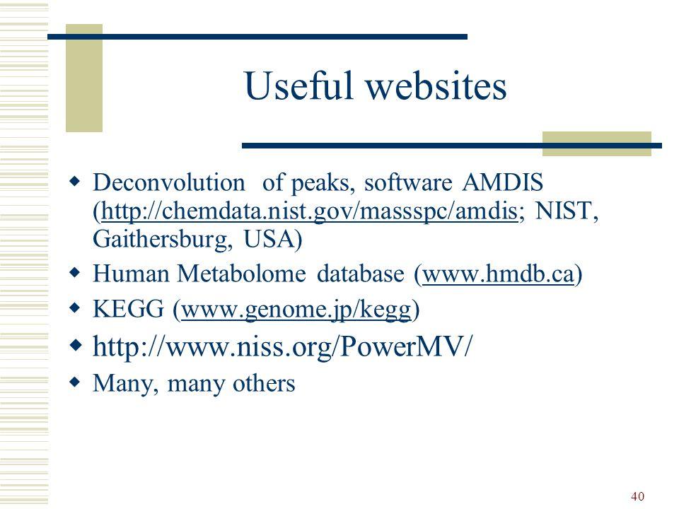 40 Useful websites  Deconvolution of peaks, software AMDIS (http://chemdata.nist.gov/massspc/amdis; NIST, Gaithersburg, USA)http://chemdata.nist.gov/massspc/amdis  Human Metabolome database (www.hmdb.ca)www.hmdb.ca  KEGG (www.genome.jp/kegg)www.genome.jp/kegg  http://www.niss.org/PowerMV/  Many, many others