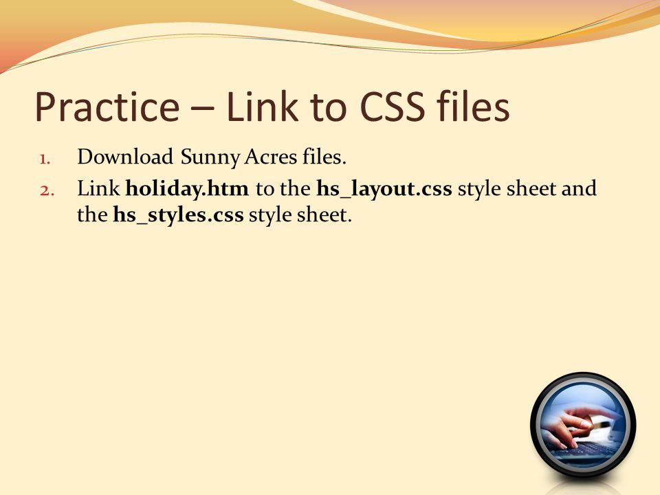 Practice – Link to CSS files 1. Download Sunny Acres files. 2. Link holiday.htm to the hs_layout.css style sheet and the hs_styles.css style sheet.