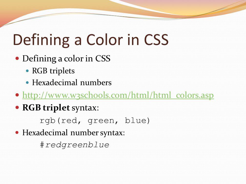 Defining a Color in CSS Defining a color in CSS RGB triplets Hexadecimal numbers http://www.w3schools.com/html/html_colors.asp RGB triplet syntax: rgb