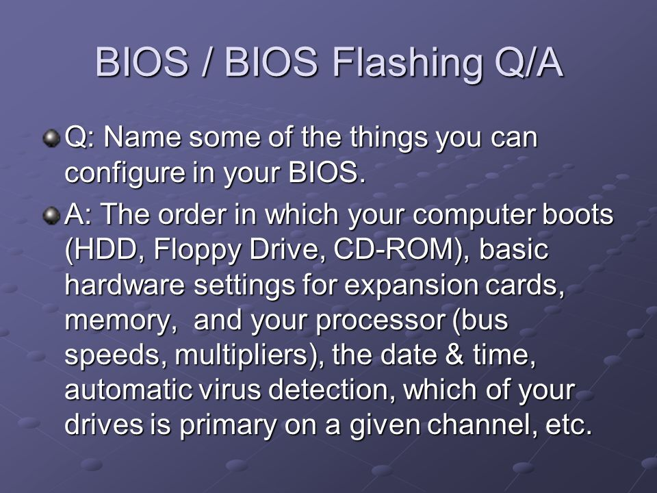 BIOS / BIOS Flashing Q/A Q: Name some of the things you can configure in your BIOS.