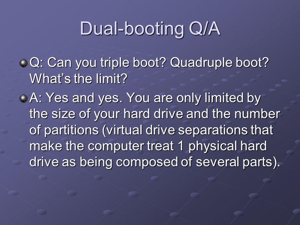 Dual-booting Q/A Q: Can you triple boot. Quadruple boot.