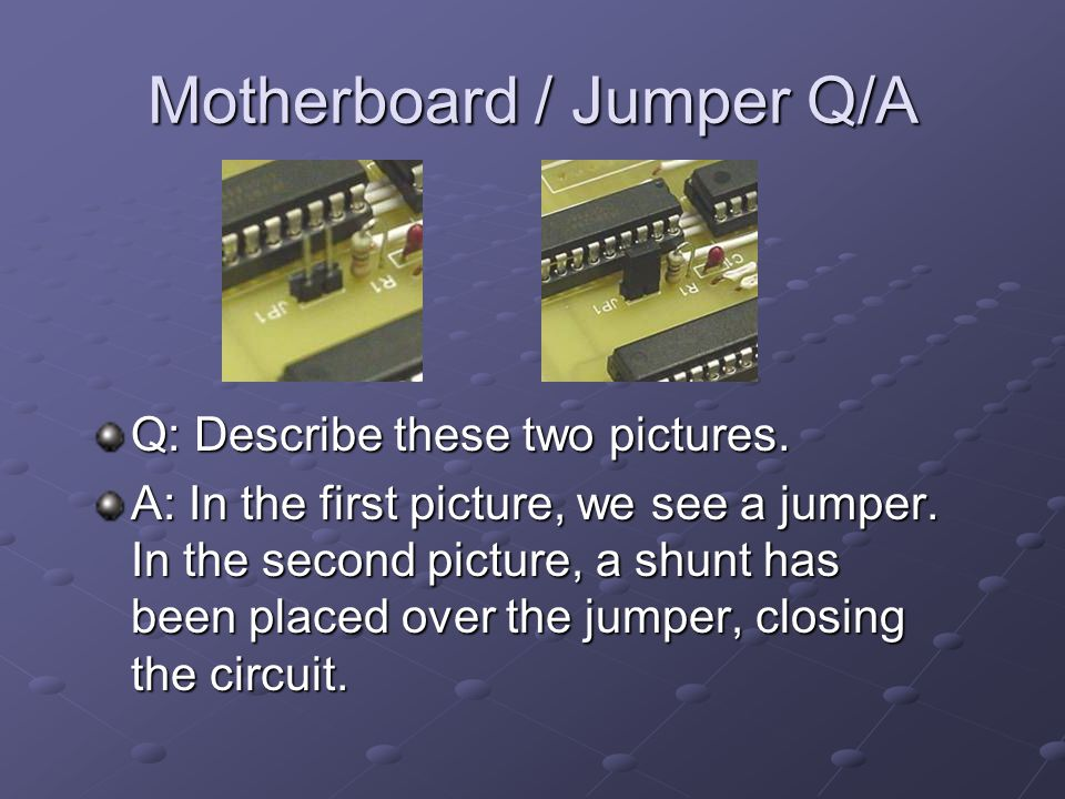 Motherboard / Jumper Q/A Q: Describe these two pictures.