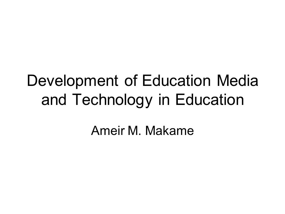 Development of Education Media and Technology in Education Ameir M. Makame