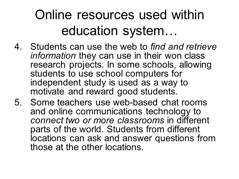 Online resources used within education system… 4.Students can use the web to find and retrieve information they can use in their won class research projects.
