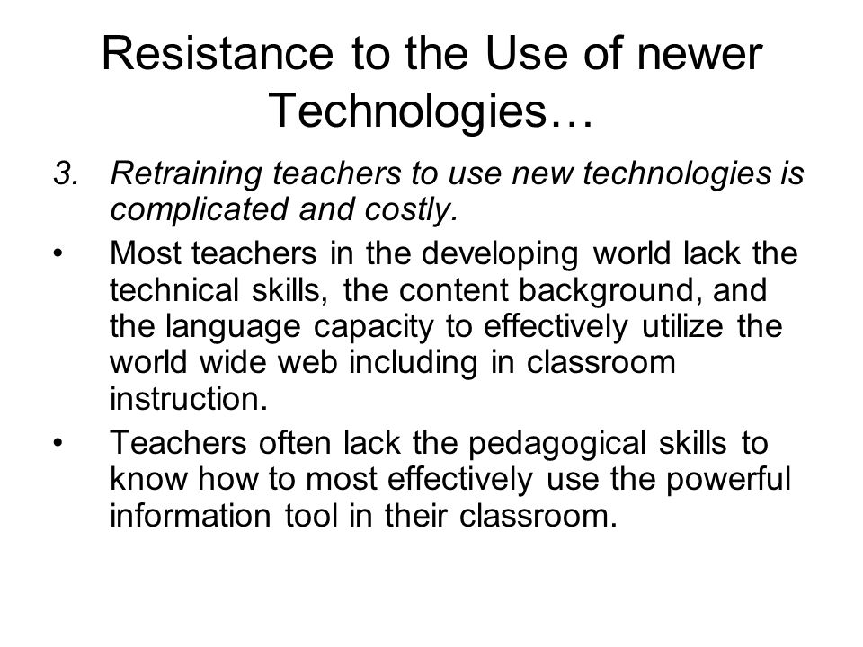 Resistance to the Use of newer Technologies… 3.Retraining teachers to use new technologies is complicated and costly.