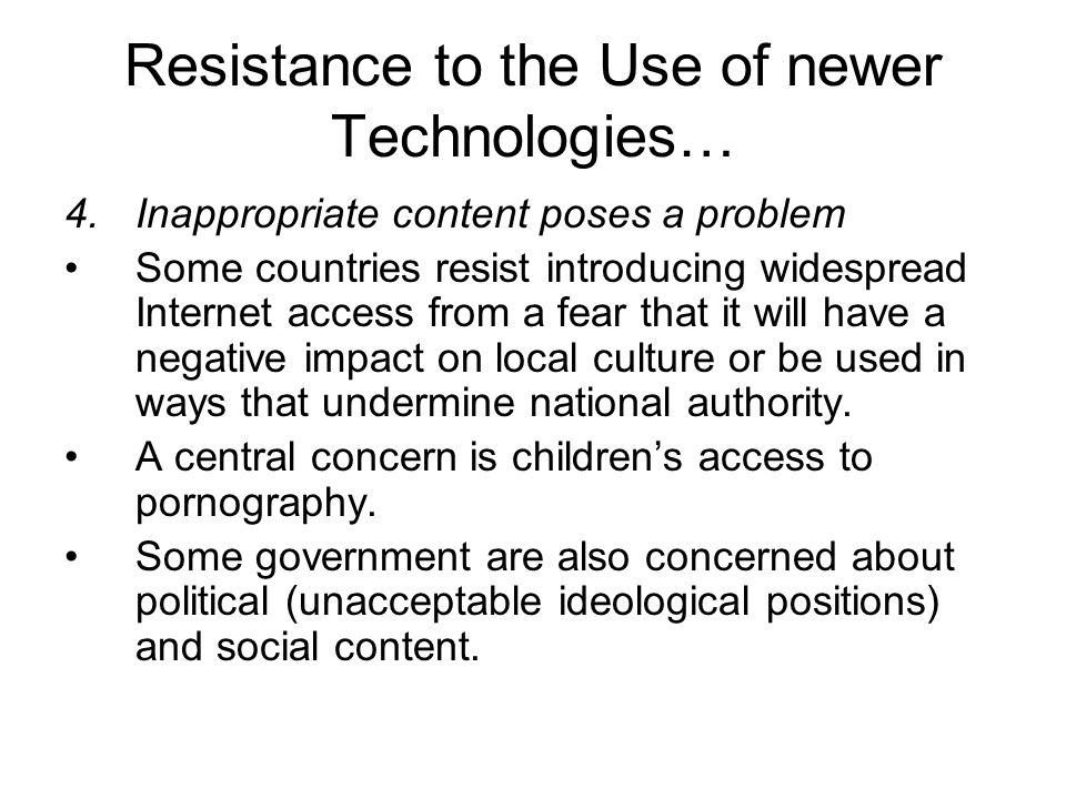 Resistance to the Use of newer Technologies… 4.Inappropriate content poses a problem Some countries resist introducing widespread Internet access from