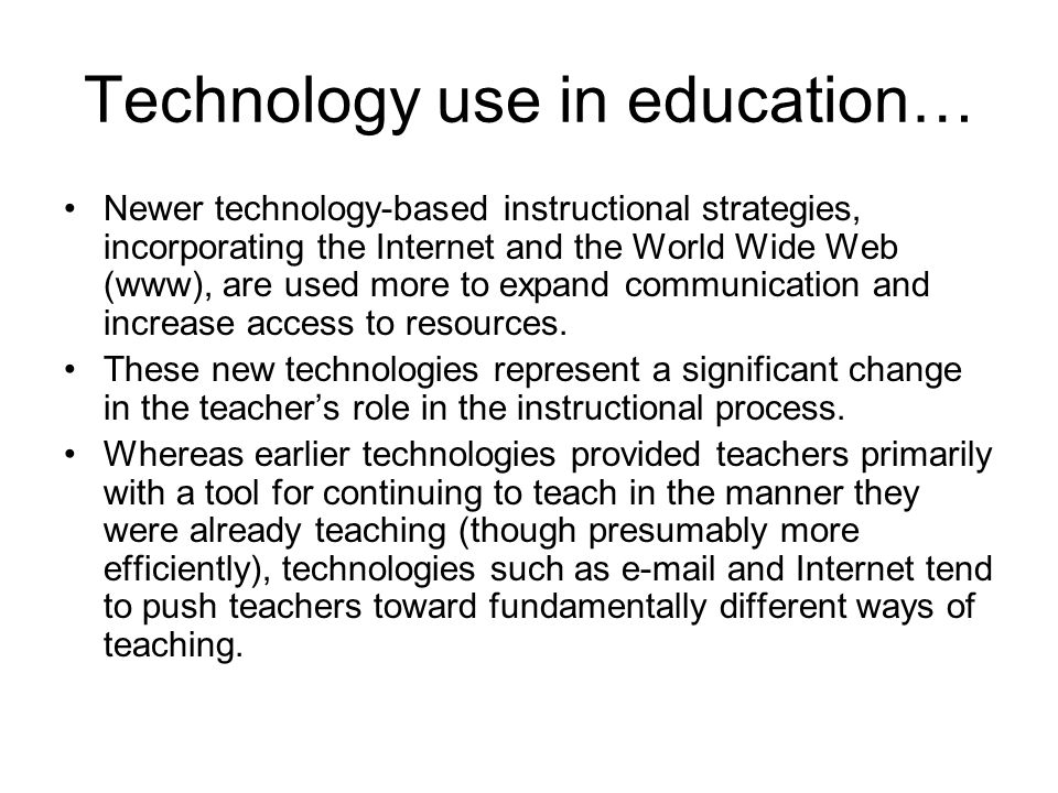 Technology use in education… Newer technology-based instructional strategies, incorporating the Internet and the World Wide Web (www), are used more t